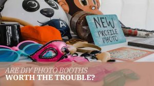 Are DIY Photo Booths Worth the Trouble?