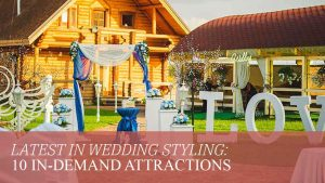 Latest in Wedding Styling: 10 In-Demand Attractions